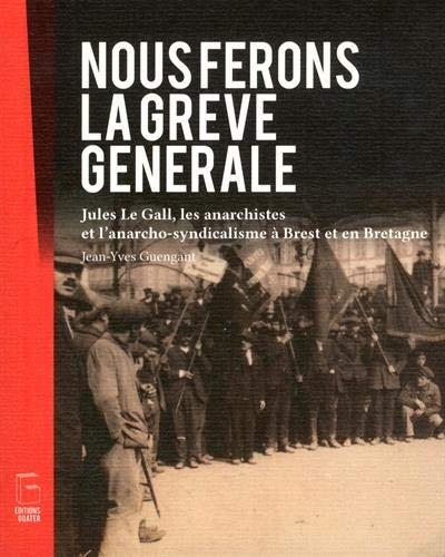 Nous ferons la grève générale : Jules Le Gall, les anarchistes et l'anarcho-syndicalisme à Brest et en Bretagne