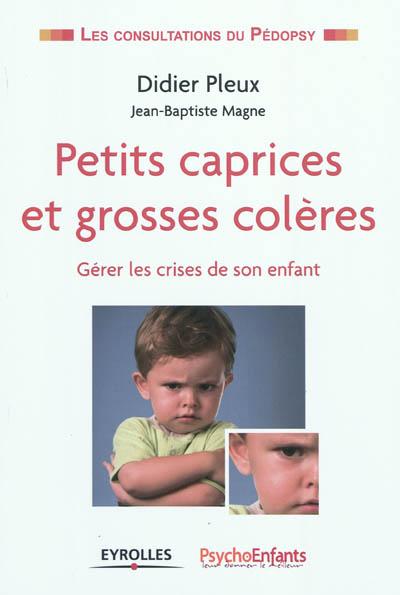 Petits caprices et grosses colères : gérer les crises de son enfant | Pleux, Didier. Auteur