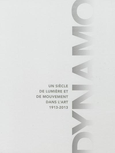 Dynamo : un siècle de lumière et de mouvement dans l'art, 1913-2013 : [exposition, Paris, Grand Palais, 10 avril-22 juillet 2013] |