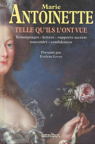Marie-Antoinette telle qu'ils l'ont vue : témoignages, lettres, rapports secrets, souvenirs, confidences