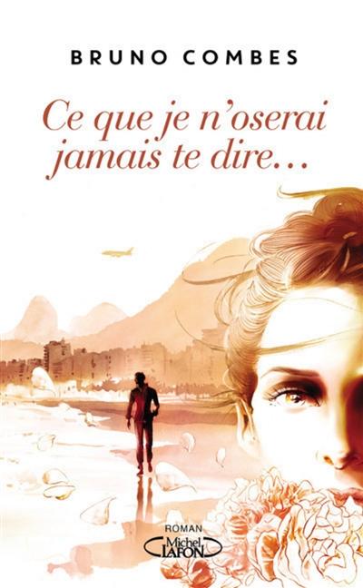 Ce que je n'oserai jamais te dire : roman / Bruno Combes | Combes, Bruno (1962-....). Auteur