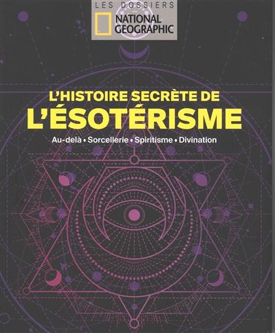 L'histoire secrète de l'ésotérisme : au-delà, sorcellerie, spiritisme, divination
