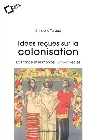 Idées reçues sur la colonisation : la France et le monde, XVIe-XXIe siècles | Taraud, Christelle (19..-....). Auteur