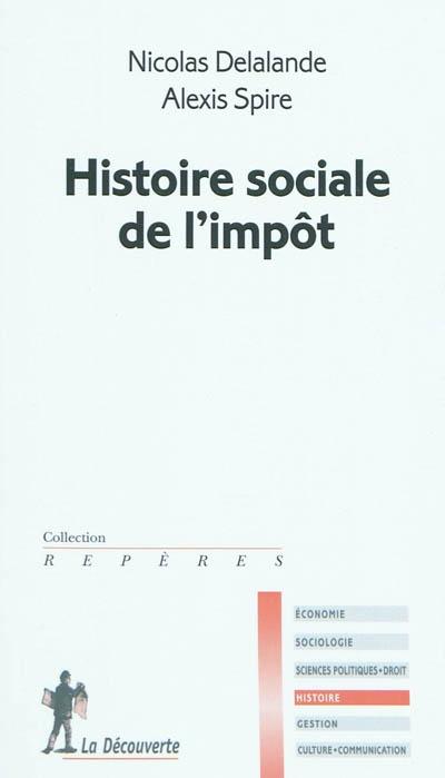 Histoire sociale de l'impôt / Nicolas Delalande, Alexis Spire | Delalande, Nicolas (19..-....). Auteur
