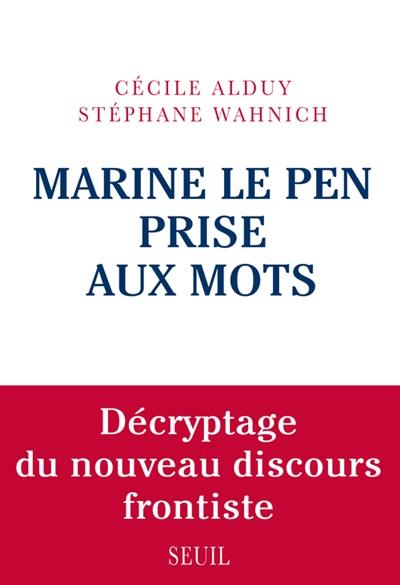 Marine Le Pen prise aux mots : décryptage du nouveau discours frontiste | Alduy, Cécile. Auteur