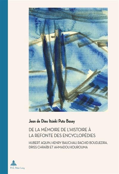 De la mémoire de l'histoire à la refonte des encyclopédies : Hubert Aquin, Henry Bauchau, Rachid Boudjedra, Driss Chraïbi et Ahmadou Kourouma
