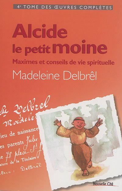 Oeuvres complètes. Vol. 4. Alcide le petit moine : maximes et conseils de vie spirituelle