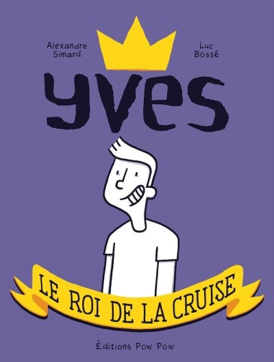 Yves, le roi de la cruise / scénario, Alexandre Simard ; dessin, Luc Bossé | Simard, Alexandre, auteur