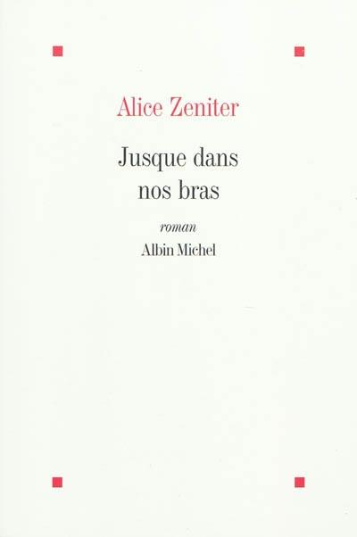 Jusque dans nos bras : roman   Zeniter, Alice (1987 ?-....). Auteur