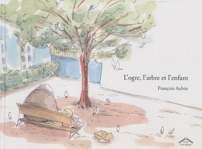 ogre, l'arbre et l'enfant (L') | Aubin, François (1969-....). Auteur