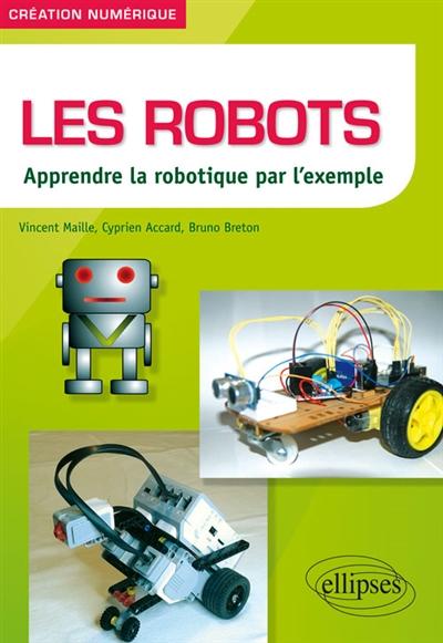 Les robots : apprendre la robotique par l'exemple / Vincent Maille,... Cyprien Accard,... Bruno Breton,... | Maille, Vincent. Auteur