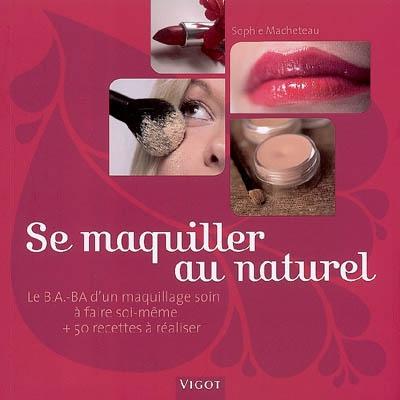 Se maquiller au naturel : le b.a.-ba d'un maquillage soin à faire soi-même + 50 recettes à réaliser   Macheteau, Sophie. Auteur