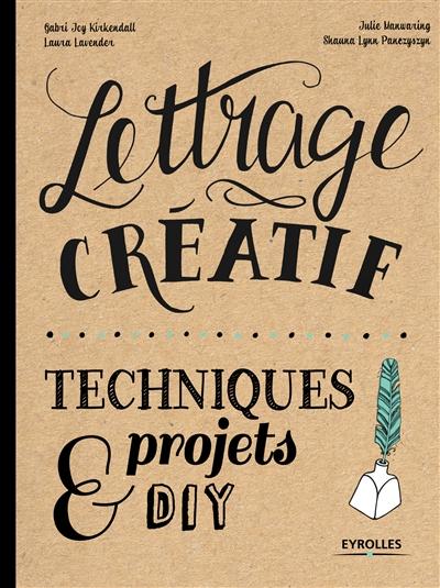 Lettrage créatif : techniques, projets & DIY / Gabri Joy Kirkendall, Laura Lavender, Julie Manwaring, Shauna Lynn Panczyszyn |