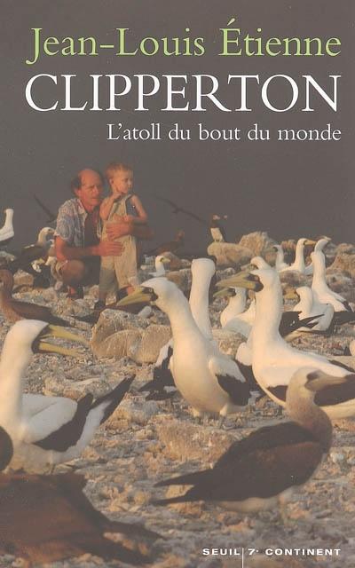 Clipperton, l'atoll du bout du monde | Etienne, Jean-Louis (1946-....) - explorateur. Auteur