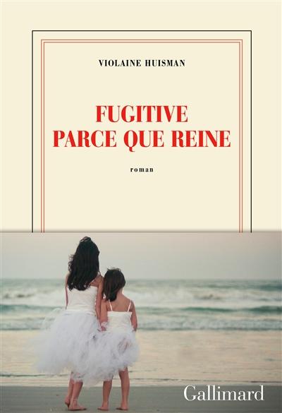 Fugitive parce que reine : roman | Huisman, Violaine (1979-....). Auteur