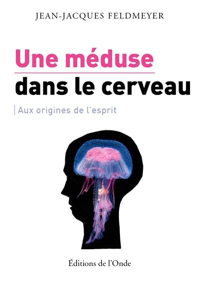 Une méduse dans le cerveau : aux origines de l'esprit