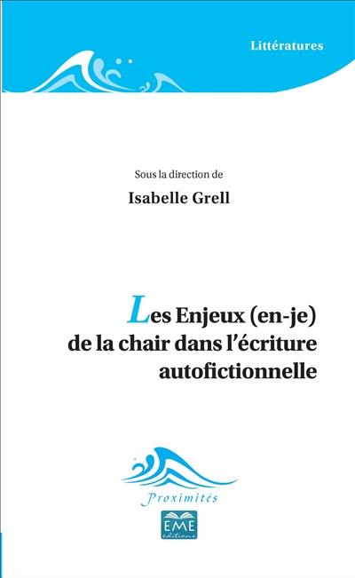 Les enjeux (en-je) de la chair dans l'écriture autofictionnelle / textes réunis et présentés par Isabelle Grell |