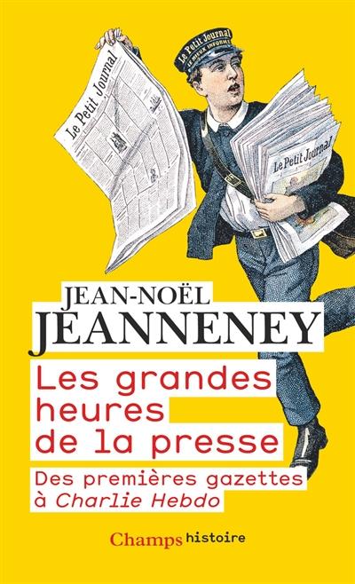 Les grandes heures de la presse : des premières gazettes à Charlie Hebdo / Jean-Noël Jeanneney | Jeanneney, Jean-Noël (1942-....). Auteur
