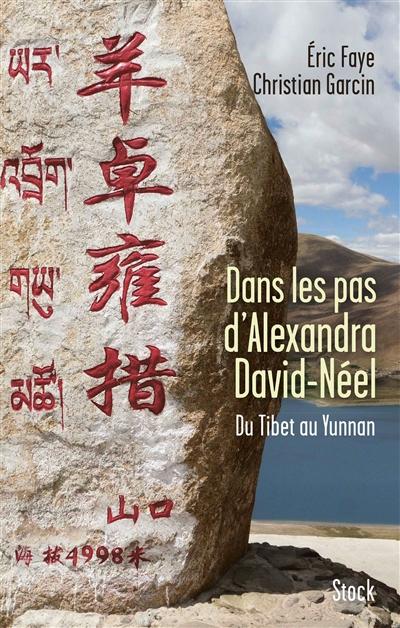 Dans les pas d'Alexandra David-Néel : du Tibet au Yunnan / Eric Faye et Christian Garcin | Eric Faye