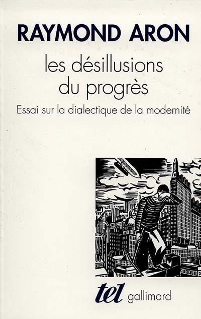 Les désillusions du progrès : essai sur la dialectique de la modernité | Aron, Raymond (1905-1983). Auteur