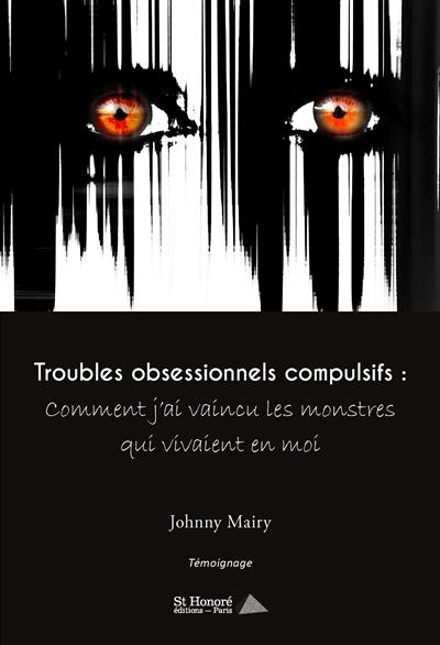 Troubles obsessionnels compulsifs : comment j'ai vaincu les monstres qui vivaient en moi : témoignage