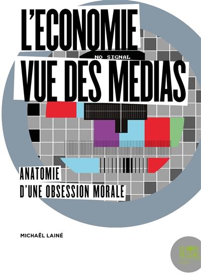 L' économie vue des médias : anatomie d'une obsession morale / Michaël Lainé | Lainé, Michaël (1977-....). Auteur