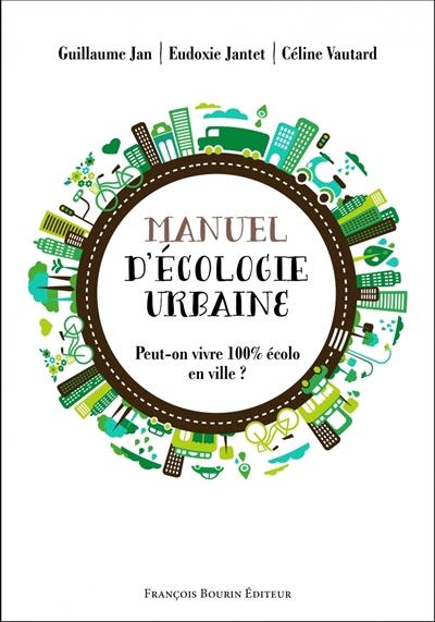 Manuel d'écologie urbaine : peut-on vivre 100 % écolo en ville ? / Guillaume Jan, Eudoxie Jantet, Céline Vautard | Jan, Guillaume (1974?-....). Auteur