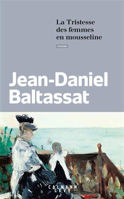 tristesse des femmes en mousseline (La) : roman | Baltassat, Jean-Daniel. Auteur
