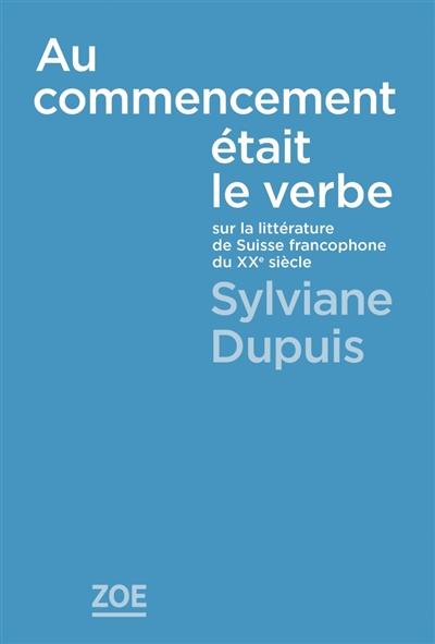 Au commencement était le verbe : sur la littérature de Suisse francophone du XXe siècle