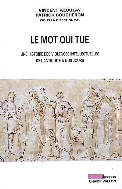 Le mot qui tue : une histoire des violences intellectuelles de l'Antiquité à nos jours