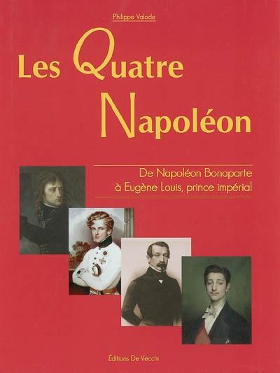 Les quatre Napoléon : 1789-1879, de Napoléon Bonaparte à Eugène Louis, prince impérial / Philippe Valode   Valode, Philippe. Auteur