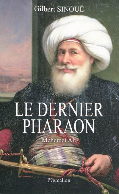 Le dernier pharaon : Méhémet-Ali, 1770-1849 / Gilbert Sinoué | Sinoué, Gilbert (1947-....). Auteur