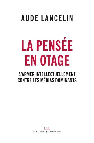 La pensée en otage : s'armer intellectuellement contre les médias dominants / Aude Lancelin | Lancelin, Aude (1973-....). Auteur
