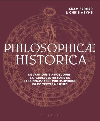 Philosophicae historica : de l'Antiquité à nos jours, la fabuleuse histoire de la connaissance philosophique en 150 textes majeurs