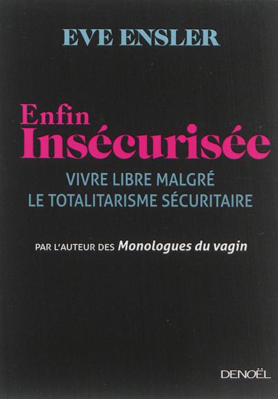 Enfin insécurisée : vivre libre malgré le totalitarisme sécuritaire | Ensler, Eve (1953-.....). Auteur