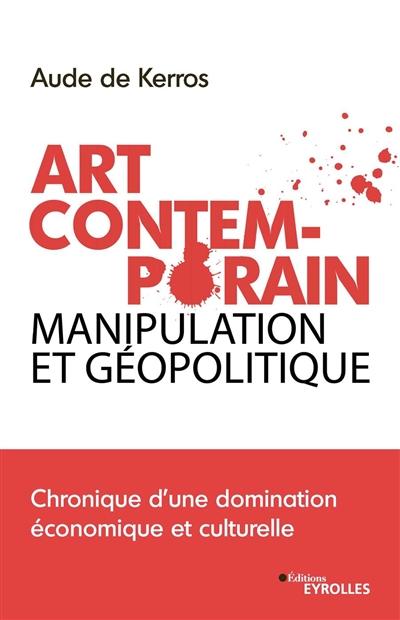 Art contemporain, manipulation et géopolitique : chronique d'une domination économique et culturelle