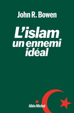 L'islam, un ennemi idéal / John R. Bowen | Bowen, John Richard (1951-....). Auteur