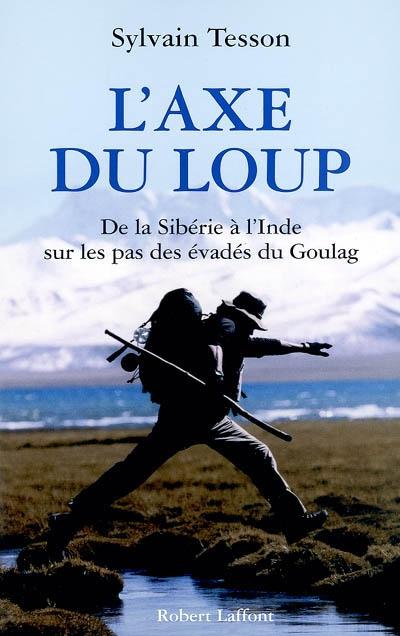 L' axe du loup : de la Sibérie à l'Inde sur les pas des évadés du Goulag | Tesson, Sylvain (1972-....). Auteur