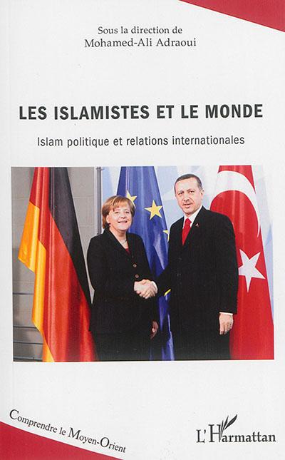 Les islamistes et le monde : islam politique et relations internationales