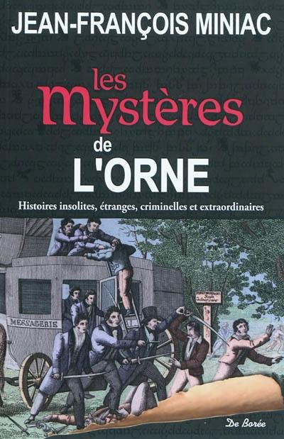 Les mystères de l'Orne : histoires insolites, étranges, criminelles et extraordinaires | Miniac, Jean-François (1963-....). Auteur