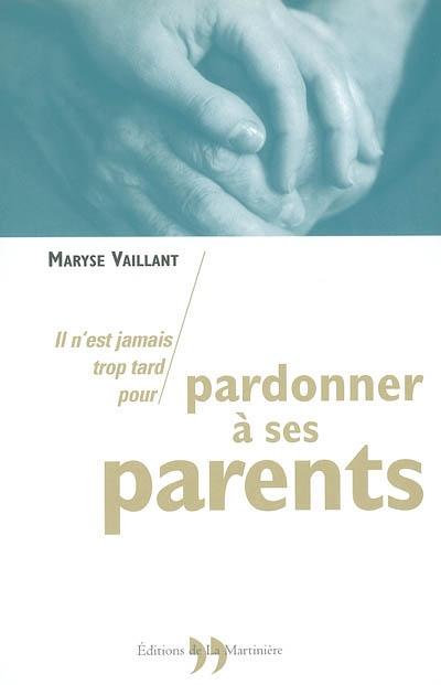 Il n'est jamais trop tard pour pardonner à ses parents | Vaillant, Maryse (1944-....)