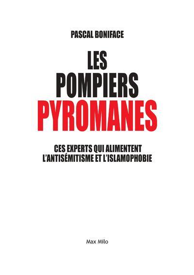 Les pompiers pyromanes : ces experts qui alimentent l'antisémitisme et l'islamophobie | Boniface, Pascal (1956-....). Auteur