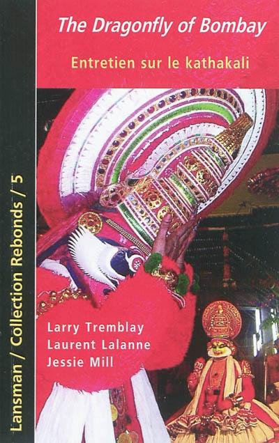 The dragonfly of Bombay : Larry Tremblay, Laurent Lalanne : entretien sur le kathakali
