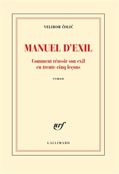 Manuel d'exil : comment réussir son exil en trente-cinq leçons : roman / Velibor Čolić   Čolić, Velibor (1964-....). Auteur