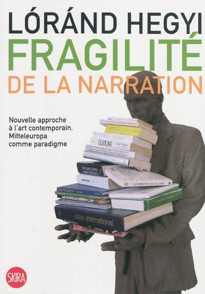 Fragilité de la narration : nouvelle approche à l'art contemporain, Mitteleuropa comme paradigme   Hegyi, Lorand