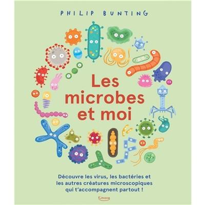 Les microbes et moi : découvre les virus, les bactéries et les autres créatures microscopiques qui t'accompagnent partout !