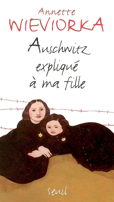 Auschwitz expliqué à ma fille / Annette Wieworka | Wieviorka, Annette (1948-....). Auteur