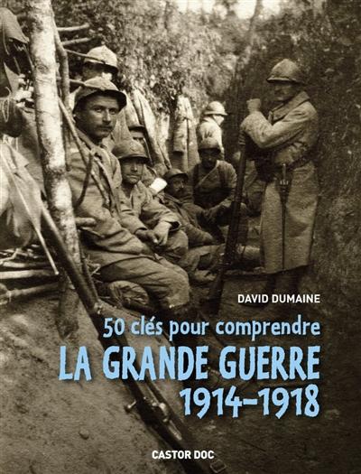50 clés pour comprendre la Grande Guerre : 1914-1918 | Dumaine, David. Auteur