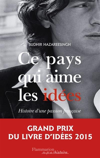 Ce pays qui aime les idées : histoire d'une passion française | Hazareesingh, Sudhir (1961-....). Auteur