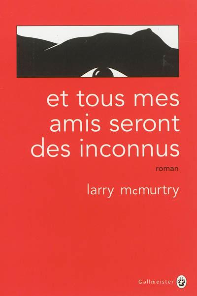 Et tous mes amis seront des inconnus : roman | McMurtry, Larry (1936-....). Auteur